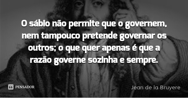 O sábio não permite que o governem, nem tampouco pretende governar os outros; o que quer apenas é que a razão governe sozinha e sempre.... Frase de Jean de la Bruyere.