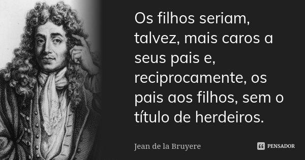 Os filhos seriam, talvez, mais caros a seus pais e, reciprocamente, os pais aos filhos, sem o título de herdeiros.... Frase de Jean de La Bruyère.