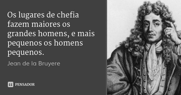 Os lugares de chefia fazem maiores os grandes homens, e mais pequenos os homens pequenos.... Frase de Jean de la Bruyere.