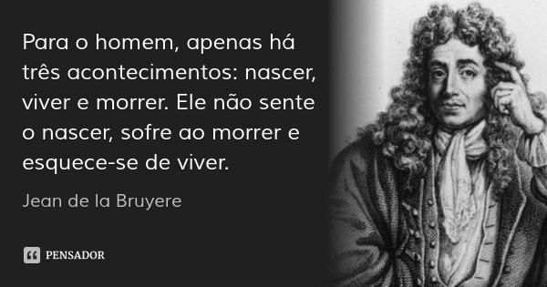 Para o homem, apenas há três acontecimentos: nascer, viver e morrer. Ele não sente o nascer, sofre ao morrer e esquece-se de viver.... Frase de Jean de la Bruyere.