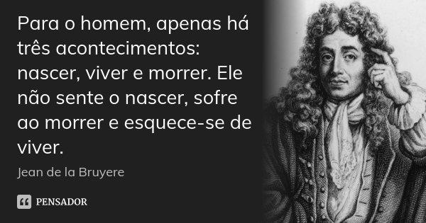 Para o homem, apenas há três acontecimentos: nascer, viver e morrer. Ele não sente o nascer, sofre ao morrer e esquece-se de viver.... Frase de Jean de La Bruyère.
