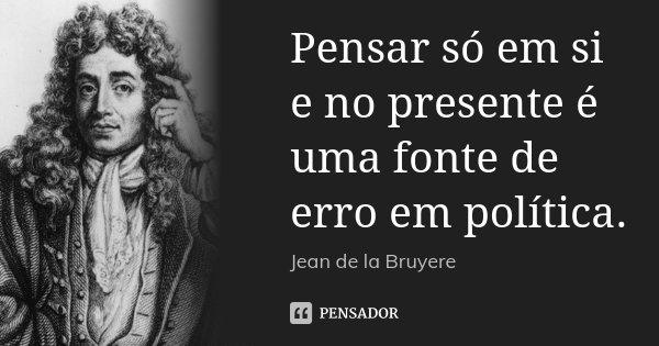 Pensar só em si e no presente é uma fonte de erro em política.... Frase de Jean de La Bruyère.
