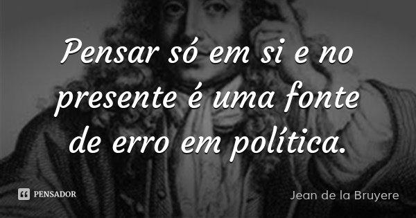 Pensar só em si e no presente é uma fonte de erro em política.... Frase de Jean de la Bruyere.