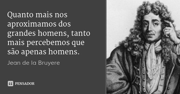Quanto mais nos aproximamos dos grandes homens, tanto mais percebemos que são apenas homens.... Frase de Jean de la Bruyere.
