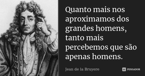 Quanto mais nos aproximamos dos grandes homens, tanto mais percebemos que são apenas homens.... Frase de Jean de la Bruyère.