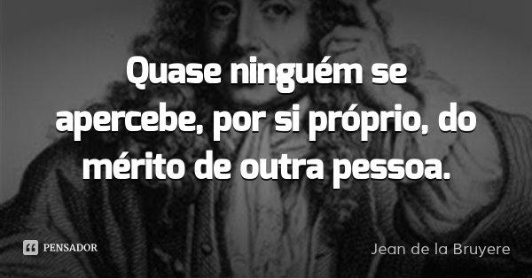 Quase ninguém se apercebe, por si próprio, do mérito de outra pessoa.... Frase de Jean de la Bruyere.