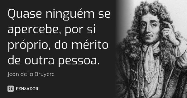 Quase ninguém se apercebe, por si próprio, do mérito de outra pessoa.... Frase de Jean de La Bruyère.