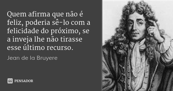Quem afirma que não é feliz, poderia sê-lo com a felicidade do próximo, se a inveja lhe não tirasse esse último recurso.... Frase de Jean de la Bruyere.