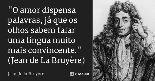 """""""O amor dispensa palavras, já que os olhos sabem falar uma língua muito mais convincente."""" (Jean de La Bruyère)... Frase de Jean de La Bruyere."""