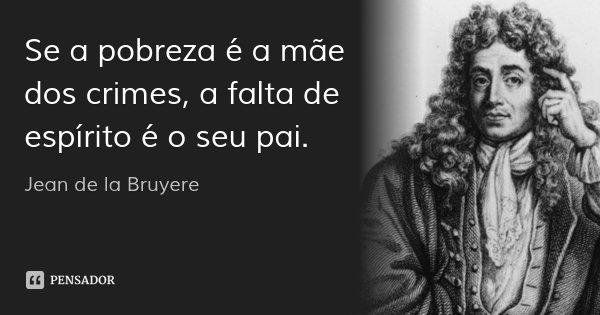 Se a pobreza é a mãe dos crimes, a falta de espírito é o seu pai.... Frase de Jean de la Bruyere.