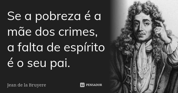Se a pobreza é a mãe dos crimes, a falta de espírito é o seu pai.... Frase de Jean de La Bruyère.