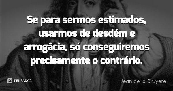 Se para sermos estimados, usarmos de desdém e arrogâcia, só conseguiremos precisamente o contrário.... Frase de Jean de la Bruyere.
