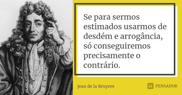 Se para sermos estimados, usarmos de desdém e arrogâcia, só conseguiremos precisamente o contrário.... Frase de Jean de La Bruyère.