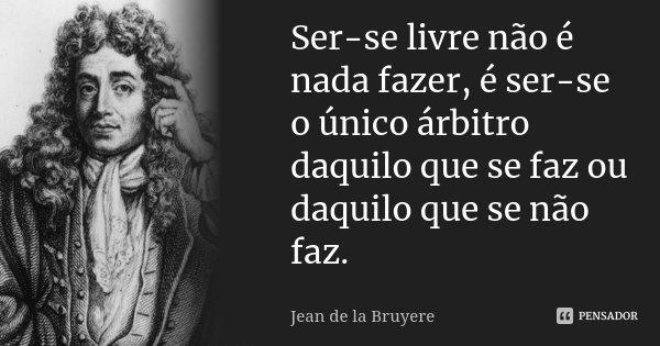 Ser-se livre não é nada fazer, é ser-se o único árbitro daquilo que se faz ou daquilo que se não faz.... Frase de Jean de La Bruyère.