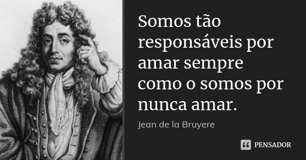 Somos tão responsáveis por amar sempre como o somos por nunca amar.... Frase de Jean de La Bruyère.