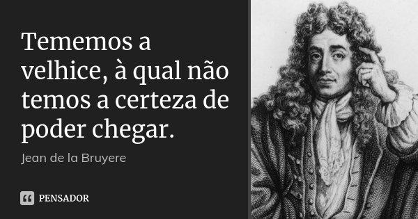 Tememos a velhice, à qual não temos a certeza de poder chegar.... Frase de Jean de La Bruyère.