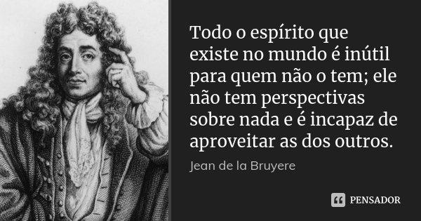 Todo o espírito que existe no mundo é inútil para quem não o tem; ele não tem perspectivas sobre nada e é incapaz de aproveitar as dos outros.... Frase de Jean de La Bruyère.