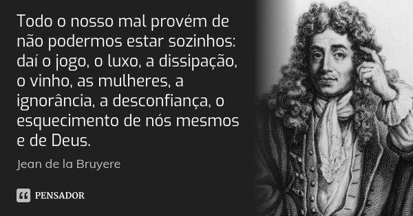 Todo o nosso mal provém de não podermos estar sozinhos: daí o jogo, o luxo, a dissipação, o vinho, as mulheres, a ignorância, a desconfiança, o esquecimento de ... Frase de Jean de La Bruyère.