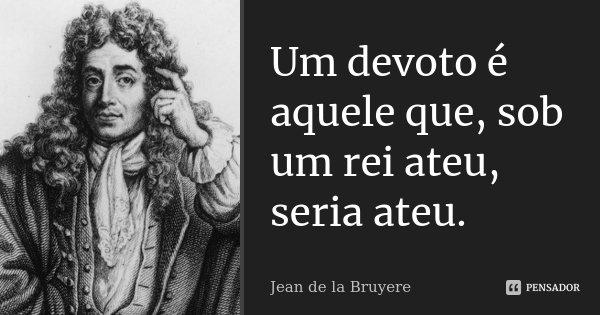 Um devoto é aquele que, sob um rei ateu, seria ateu.... Frase de Jean de La Bruyère.
