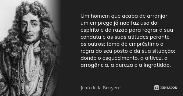 Um homem que acaba de arranjar um emprego já não faz uso do espírito e da razão para regrar a sua conduta e as suas atitudes perante os outros: toma de emprésti... Frase de Jean de La Bruyère.