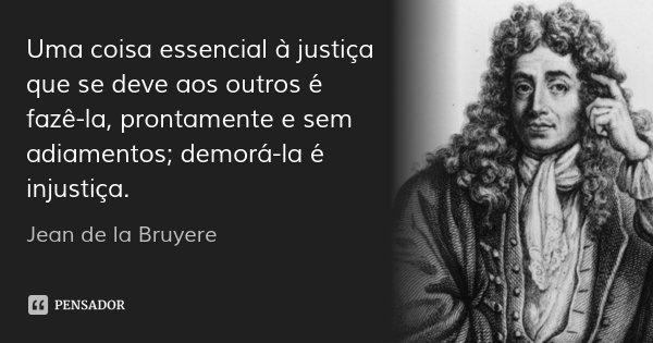 Uma coisa essencial à justiça que se deve aos outros é fazê-la, prontamente e sem adiamentos; demorá-la é injustiça.... Frase de Jean de la Bruyere.
