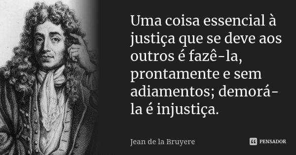 Uma coisa essencial à justiça que se deve aos outros é fazê-la, prontamente e sem adiamentos; demorá-la é injustiça.... Frase de Jean de La Bruyère.
