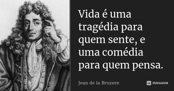 Vida é uma tragédia para quem sente, e uma comédia para quem pensa.... Frase de Jean de La Bruyère.