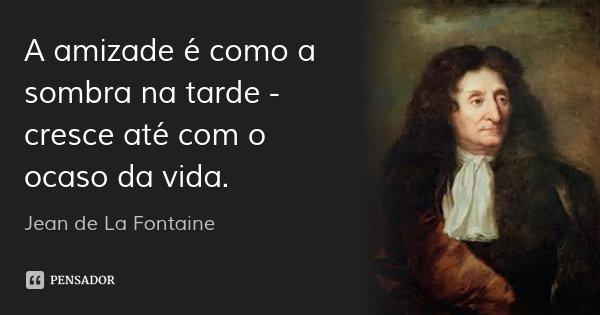 A amizade é como a sombra na tarde - cresce até com o ocaso da vida.... Frase de Jean de La Fontaine.