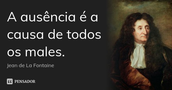 A ausência é a causa de todos os males.... Frase de Jean de La Fontaine.