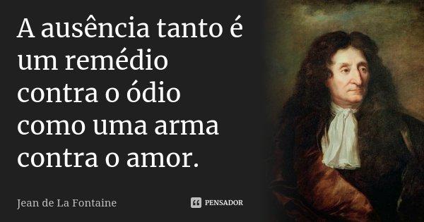A ausência tanto é um remédio contra o ódio como uma arma contra o amor.... Frase de Jean de La Fontaine.
