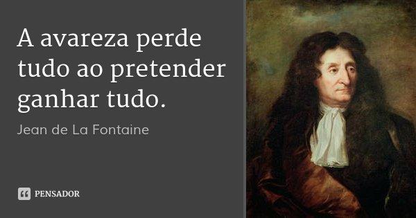 A avareza perde tudo ao pretender ganhar tudo.... Frase de Jean de La Fontaine.