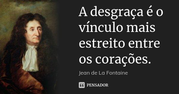 A desgraça é o vínculo mais estreito entre os corações.... Frase de Jean de La Fontaine.