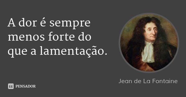 A dor é sempre menos forte do que a lamentação.... Frase de Jean de La Fontaine.
