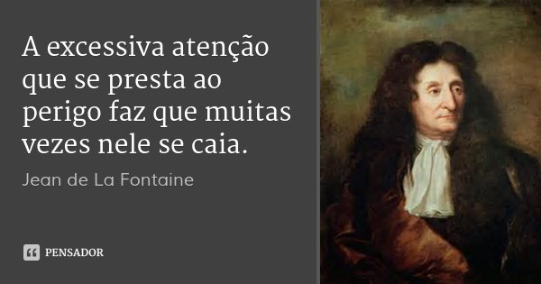 A excessiva atenção que se presta ao perigo faz que muitas vezes nele se caia.... Frase de Jean de La Fontaine.