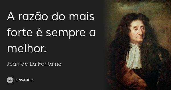 A razão do mais forte é sempre a melhor.... Frase de Jean de La Fontaine.