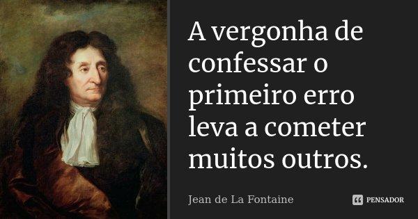 A vergonha de confessar o primeiro erro leva a cometer muitos outros.... Frase de Jean de la Fontaine.