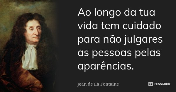 Ao longo da tua vida tem cuidado para não julgares as pessoas pelas aparências.... Frase de Jean de La Fontaine.