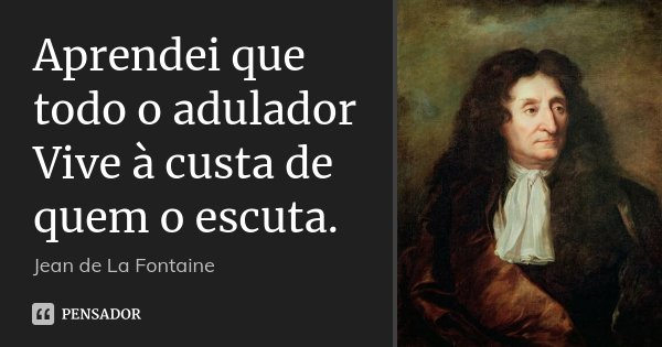 Aprendei que todo o adulador Vive à custa de quem o escuta.... Frase de Jean de La Fontaine.