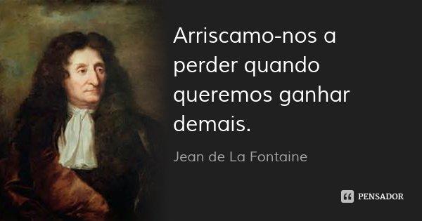 Arriscamo-nos a perder quando queremos ganhar demais.... Frase de Jean de La Fontaine.