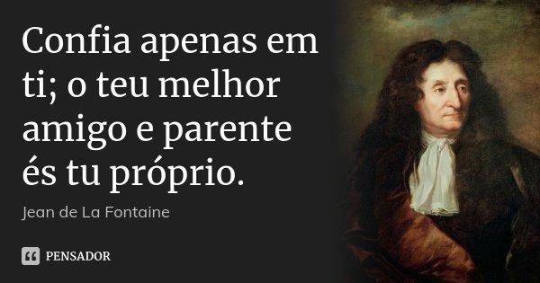 Confia apenas em ti; o teu melhor amigo e parente és tu próprio.... Frase de Jean de La Fontaine.