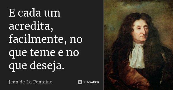 E cada um acredita, facilmente, no que teme e no que deseja.... Frase de Jean de La Fontaine.