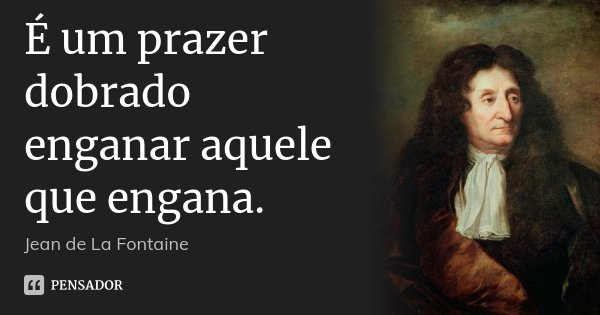 É um prazer dobrado enganar aquele que engana.... Frase de Jean de La Fontaine.