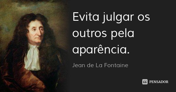 Evita julgar os outros pela aparência.... Frase de Jean de La Fontaine.