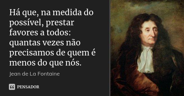 Há que, na medida do possível, prestar favores a todos: quantas vezes não precisamos de quem é menos do que nós.... Frase de Jean de La Fontaine.
