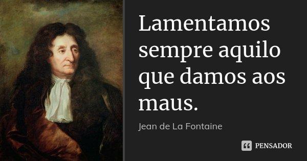 Lamentamos sempre aquilo que damos aos maus.... Frase de Jean de La Fontaine.