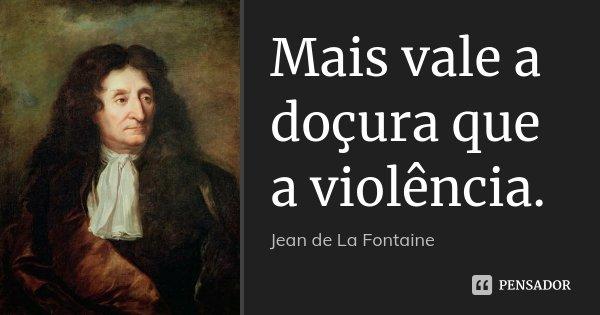 Mais vale a doçura que a violência.... Frase de Jean de La Fontaine.