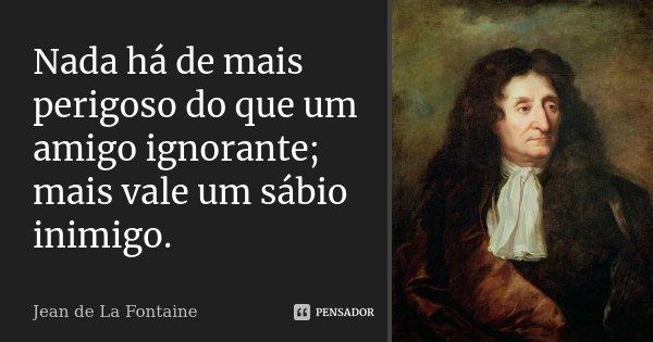 Nada há de mais perigoso do que um amigo ignorante; Mais vale um sábio inimigo.... Frase de Jean de La Fontaine.