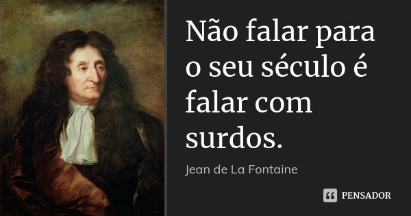 Não falar para o seu século é falar com surdos.... Frase de Jean de La Fontaine.