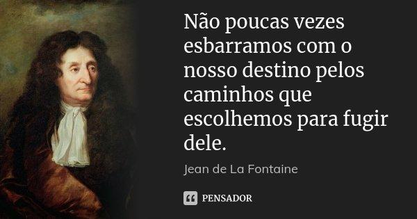 Não poucas vezes esbarramos com o nosso destino pelos caminhos que escolhemos para fugir dele.... Frase de Jean de La Fontaine.