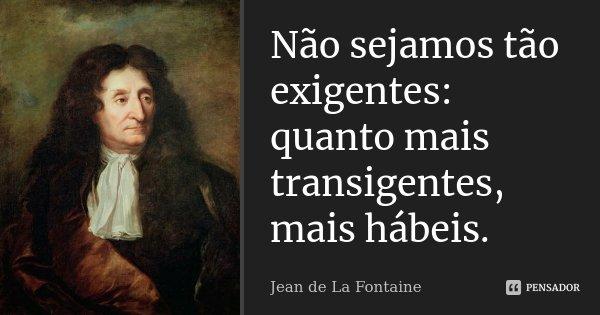 Não sejamos tão exigentes: quanto mais transigentes, mais hábeis.... Frase de Jean de La Fontaine.
